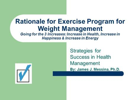 Rationale for Exercise Program for Weight Management Going for the 3 Increases: Increase in Health, Increase in Happiness & Increase in Energy Strategies.