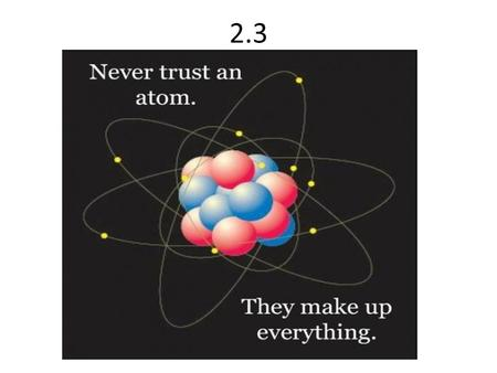 2.3. The periodic table and atomic theory Today we will analyze atoms, see how many protons they have, how many electrons, neutrons and so on….in science.