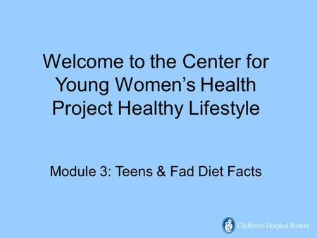 Welcome to the Center for Young Women's Health Project Healthy Lifestyle Module 3: Teens & Fad Diet Facts.