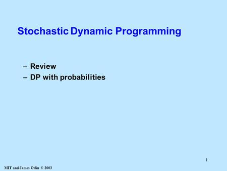 MIT and James Orlin © 2003 1 Stochastic Dynamic Programming –Review –DP with probabilities.