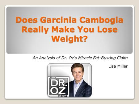 Does Garcinia Cambogia Really Make You Lose Weight? An Analysis of Dr. Oz's Miracle Fat-Busting Claim Lisa Miller.
