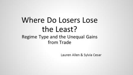 Where Do Losers Lose the Least? Regime Type and the Unequal Gains from Trade Lauren Allen & Sylvia Cesar.