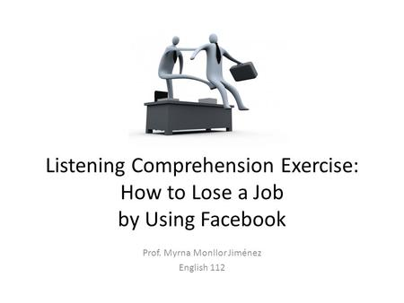 Listening Comprehension Exercise: How to Lose a Job by Using Facebook Prof. Myrna Monllor Jiménez English 112.