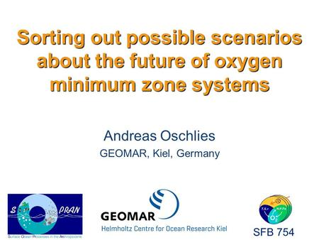 Sorting out possible scenarios about the future of oxygen minimum zone systems Andreas Oschlies GEOMAR, Kiel, Germany SFB 754.