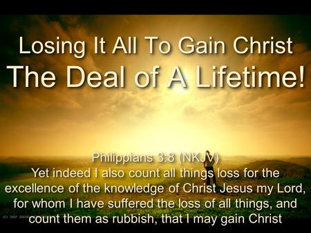 Losing It All To Gain Christ The Deal of A Lifetime! Philippians 3:8 (NKJV) Yet indeed I also count all things loss for the excellence of the knowledge.