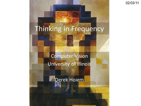 Thinking in Frequency Computer Vision University of Illinois Derek Hoiem 02/03/11.
