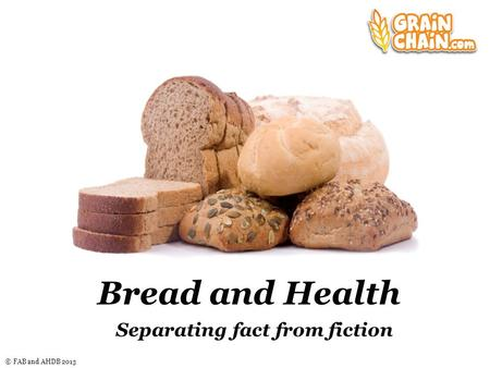 © FAB and AHDB 2013 Bread and Health Separating fact from fiction.