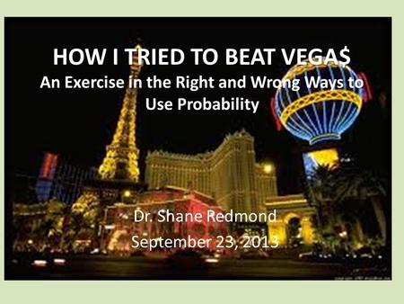 HOW I TRIED TO BEAT VEGA$ HOW I TRIED TO BEAT VEGA$ An Exercise in the Right and Wrong Ways to Use Probability Dr. Shane Redmond September 23, 2013.