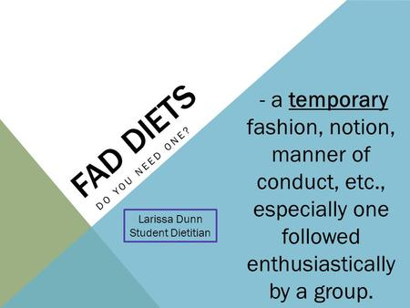 FAD DIETS DO YOU NEED ONE? Larissa Dunn Student Dietitian - a temporary fashion, notion, manner of conduct, etc., especially one followed enthusiastically.