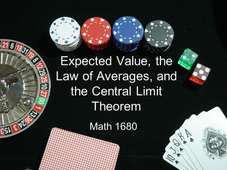 Expected Value, the Law of Averages, and the Central Limit Theorem Math 1680.