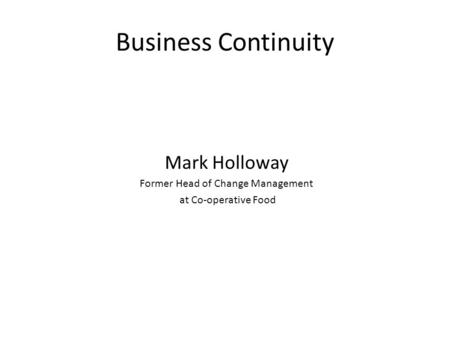 Business Continuity Mark Holloway Former Head of Change Management at Co-operative Food.