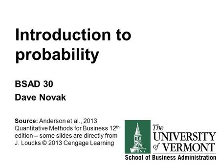 Introduction to probability BSAD 30 Dave Novak Source: Anderson et al., 2013 Quantitative Methods for Business 12 th edition – some slides are directly.