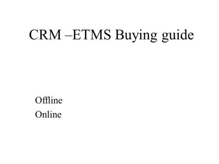 CRM –ETMS Buying guide Offline Online. Offline Interface Environment Cost.