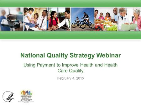 National Quality Strategy Webinar Using Payment to Improve Health and Health Care Quality February 4, 2015.