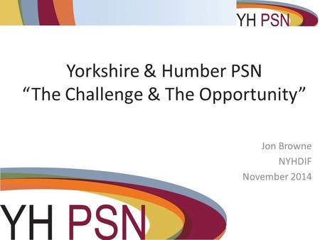 "Yorkshire & Humber PSN ""The Challenge & The Opportunity"" Jon Browne NYHDIF November 2014."