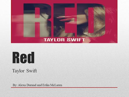 Red Taylor Swift By: Alexa Durand and Erika McLaren.