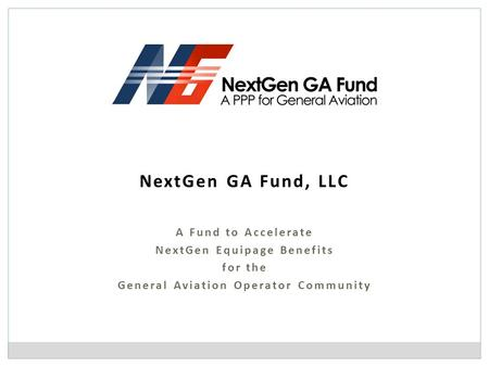 NextGen GA Fund, LLC A Fund to Accelerate NextGen Equipage Benefits for the General Aviation Operator Community.