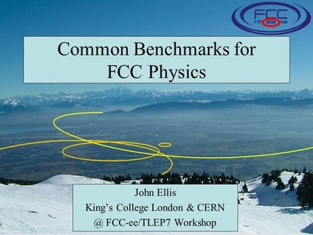 Common Benchmarks for FCC Physics John Ellis King's College London & FCC-ee/TLEP7 Workshop.