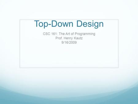 Top-Down Design CSC 161: The Art of Programming Prof. Henry Kautz 9/16/2009.