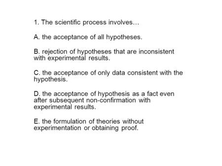 1. The scientific process involves… A. the acceptance of all hypotheses. B. rejection of hypotheses that are inconsistent with experimental results. C.