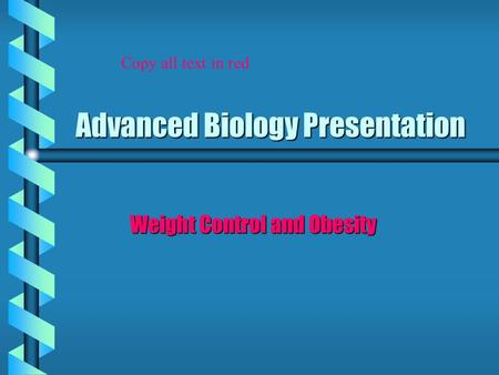 Advanced Biology Presentation Weight Control and <strong>Obesity</strong> Copy all text <strong>in</strong> red.