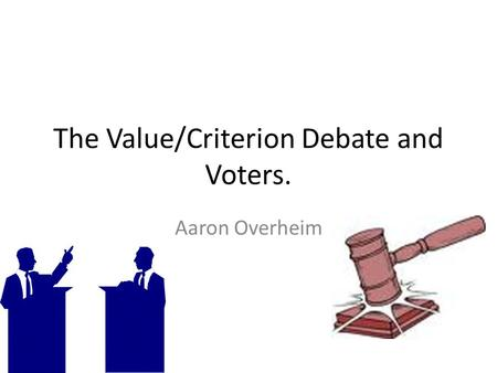 The Value/Criterion Debate and Voters. Aaron Overheim.
