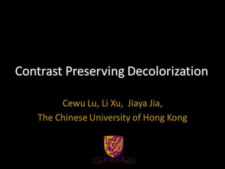 Contrast Preserving Decolorization Cewu Lu, Li Xu, Jiaya Jia, The Chinese University of Hong Kong.