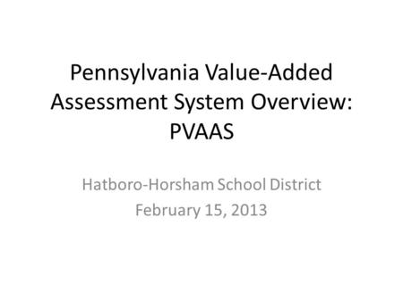 Pennsylvania Value-Added Assessment System Overview: PVAAS Hatboro-Horsham School District February 15, 2013.