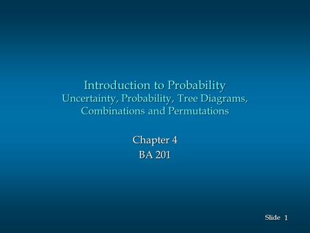 1 1 Slide Introduction to Probability Uncertainty, Probability, Tree Diagrams, Combinations and Permutations Chapter 4 BA 201.