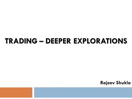 TRADING – DEEPER EXPLORATIONS Rajeev Shukla. A word about simplicity.