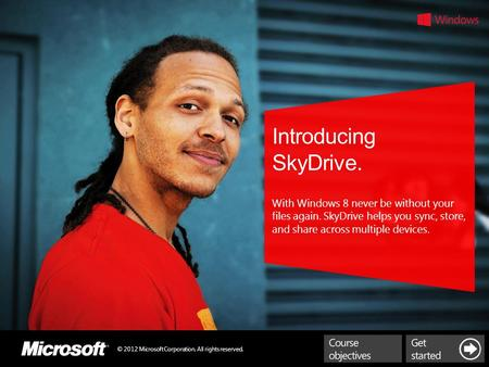 © 2012 Microsoft Corporation. All rights reserved. Introducing SkyDrive. With Windows 8 never be without your files again. SkyDrive helps you sync, store,