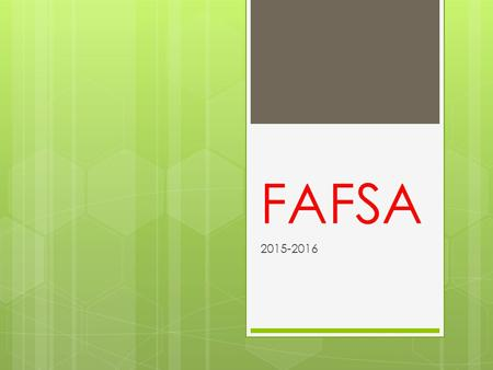 FAFSA 2015-2016. What is FAFSA?  Free Application for Federal Student Aid  Need-based aid that is based on income of parent and student the previous.