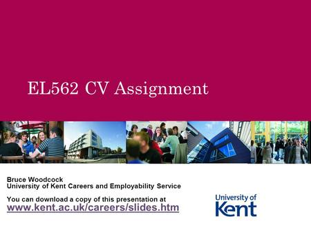 EL562 CV Assignment Bruce Woodcock University of Kent Careers and Employability Service You can download a copy of this presentation at www.kent.ac.uk/careers/slides.htm.