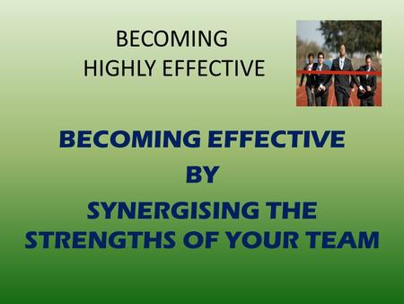BECOMING HIGHLY EFFECTIVE BECOMING EFFECTIVE BY SYNERGISING THE STRENGTHS OF YOUR TEAM.