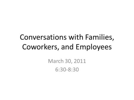 Conversations with Families, Coworkers, and Employees March 30, 2011 6:30-8:30.