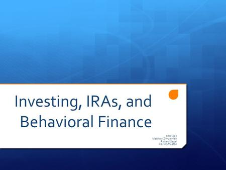 Investing, IRAs, and Behavioral Finance BTB 1025 Matthew Zimpelman Richard Segal Kevin Smeaton.