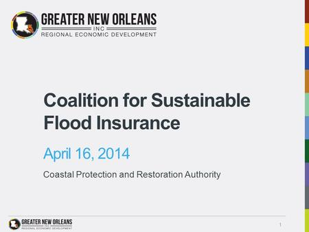 Coalition for Sustainable Flood Insurance April 16, 2014 Coastal Protection and Restoration Authority 1.