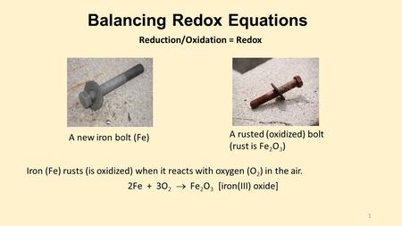Balancing Redox Equations Iron (Fe) rusts (is oxidized) when it reacts with oxygen (O 2 ) in the air. 2Fe + 3O 2  Fe 2 O 3 [iron(III) oxide] A new iron.