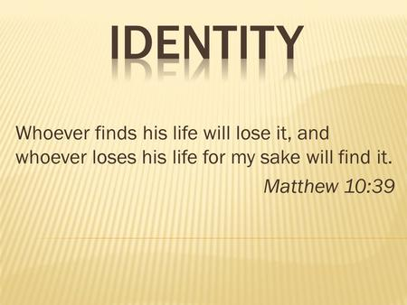 Whoever finds his life will lose it, and whoever loses his life for my sake will find it. Matthew 10:39.