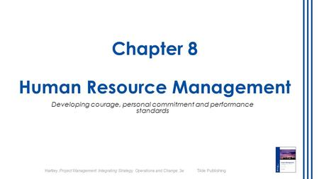 Hartley, Project Management: Integrating Strategy, Operations and Change, 3e Tilde Publishing Chapter 8 Human Resource Management Developing courage, personal.