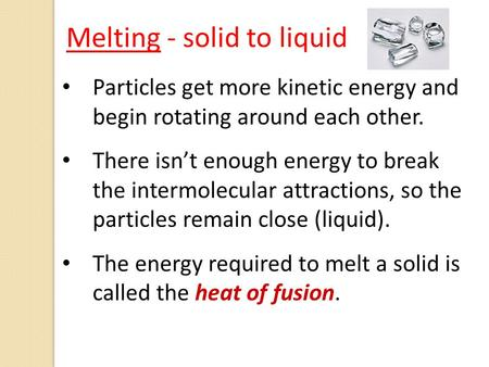 Particles get more kinetic energy and begin rotating around each other. There isn't enough energy to break the intermolecular attractions, so the particles.