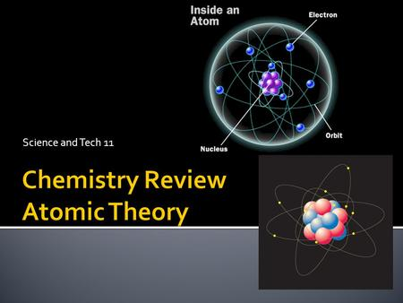 Science and Tech 11. 1. An atom is the smallest particle of an element that has the properties of that element.