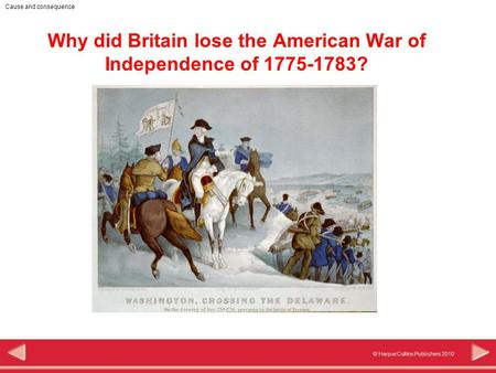 © HarperCollins Publishers 2010 Cause and consequence Why did Britain lose the American War of Independence of 1775-1783?
