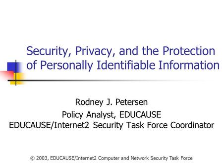 Security, Privacy, and the Protection of Personally Identifiable Information Rodney J. Petersen Policy Analyst, EDUCAUSE EDUCAUSE/Internet2 Security.