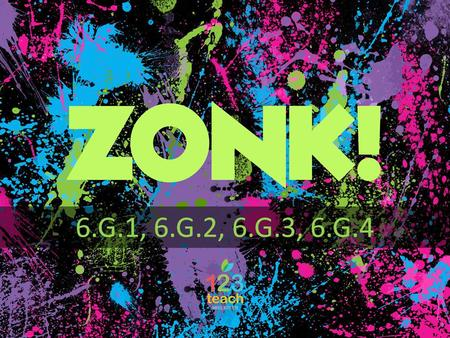 ZONK! 6.G.1, 6.G.2, 6.G.3, 6.G.4 ZONK! directions 1)Each team will take turns choosing a button that will lead to questions with 200, 400, 600, 800,