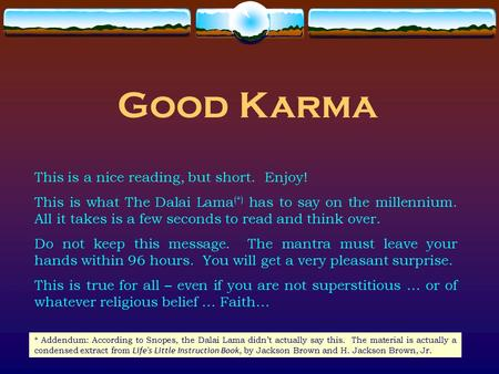 Good Karma This is a nice reading, but short. Enjoy! This is what The Dalai Lama (*) has to say on the millennium. All it takes is a few seconds to read.