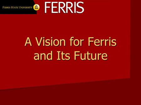 A Vision for Ferris and Its Future. Thank you What three things do you cherish about Ferris State University and would least like to lose? What three.