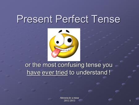 Atreveix-te a mirar 2012-2013 1 Present Perfect Tense or the most confusing tense you have ever tried to understand !