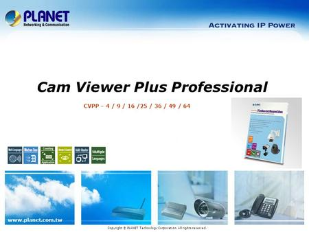 Www.planet.com.tw CVPP – 4 / 9 / 16 /25 / 36 / 49 / 64 Cam Viewer Plus Professional Copyright © PLANET Technology Corporation. All rights reserved.