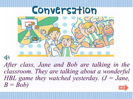 After class, Jane and Bob are talking in the classroom. They are talking about a wonderful HBL game they watched yesterday. (J = Jane, B = Bob)